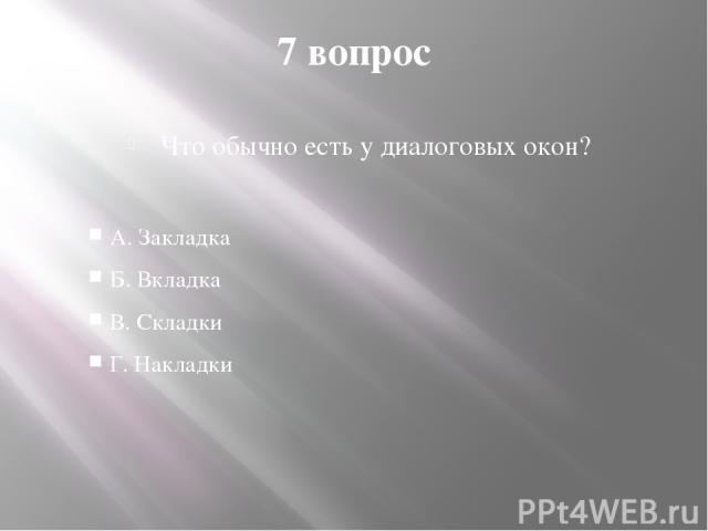 7 вопрос Что обычно есть у диалоговых окон? А. Закладка Б. Вкладка В. Складки Г. Накладки