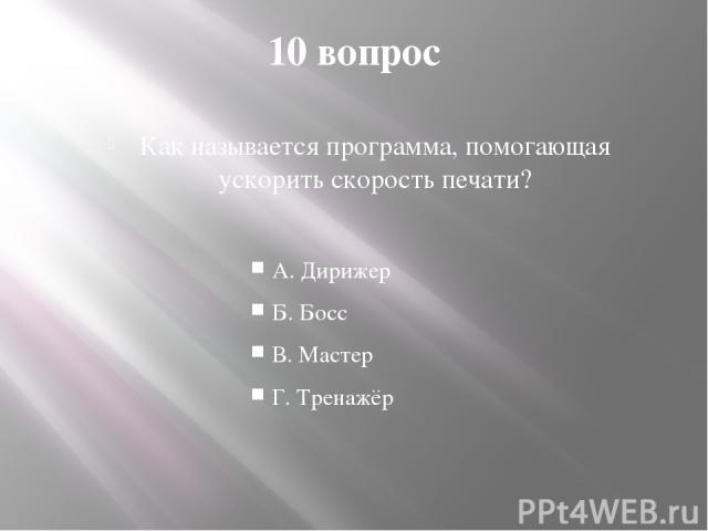 10 вопрос Как называется программа, помогающая ускорить скорость печати? А. Дирижер Б. Босс В. Мастер Г. Тренажёр