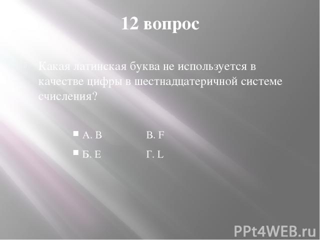 12 вопрос Какая латинская буква не используется в качестве цифры в шестнадцатеричной системе счисления? А. В В. F Б. Е Г. L