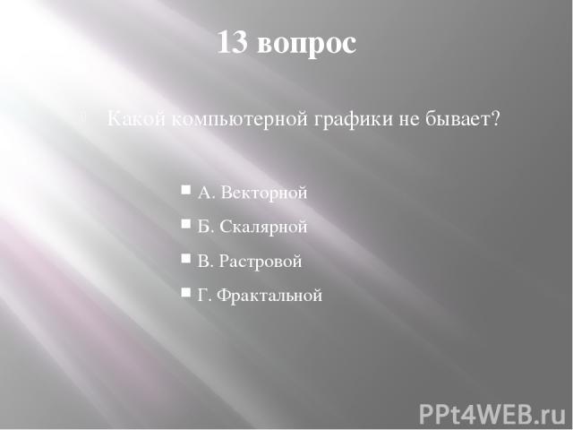 13 вопрос Какой компьютерной графики не бывает? А. Векторной Б. Скалярной В. Растровой Г. Фрактальной
