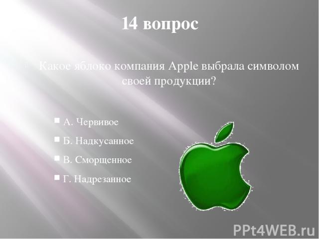 14 вопрос Какое яблоко компания Apple выбрала символом своей продукции? А. Червивое Б. Надкусанное В. Сморщенное Г. Надрезанное