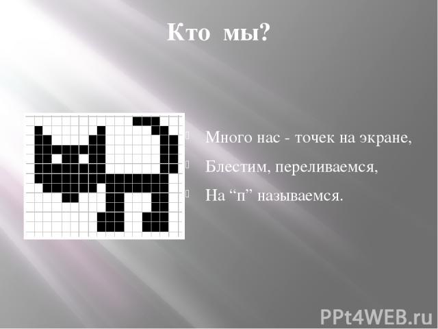 """Кто мы? Много нас - точек на экране, Блестим, переливаемся, На """"п"""" называемся. Пиксель"""
