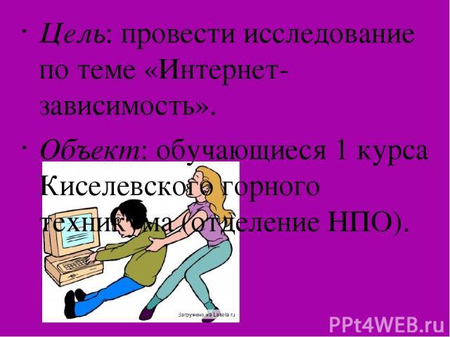 Цель: провести исследование по теме «Интернет- зависимость». Объект: обучающиеся 1 курса Киселевского горного техникума (отделение НПО).