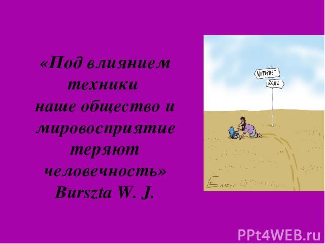 «Под влиянием техники наше общество и мировосприятие теряют человечность» BursztaW.J.