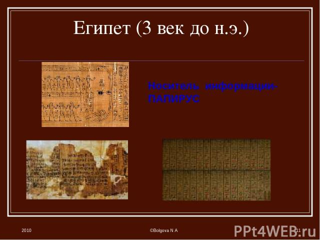 2010 ©Bolgova N A * Египет (3 век до н.э.) Носитель информации- ПАПИРУС ©Bolgova N A