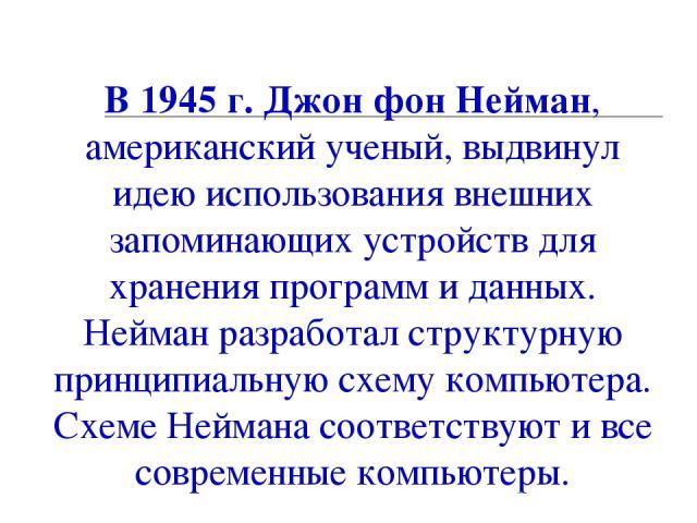 09.12.13 * В 1945 г. Джон фон Нейман, американский ученый, выдвинул идею использования внешних запоминающих устройств для хранения программ и данных. Нейман разработал структурную принципиальную схему компьютера. Схеме Неймана соответствуют и все со…