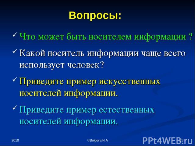 2010 * ©Bolgova N A Что может быть носителем информации ? Какой носитель информации чаще всего использует человек? Приведите пример искусственных носителей информации. Приведите пример естественных носителей информации. Вопросы: ©Bolgova N A