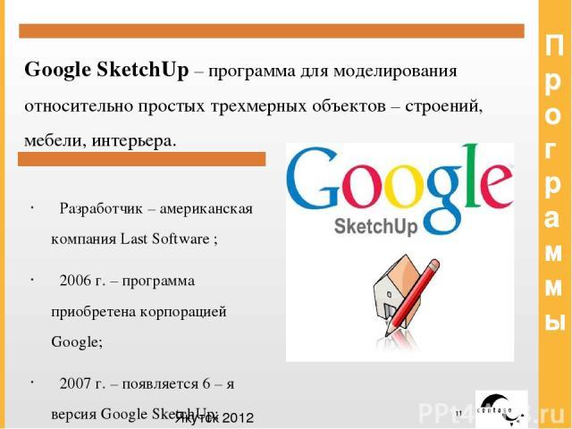 Программы Google SketchUp – программа для моделирования относительно простых трехмерных объектов – строений, мебели, интерьера. Разработчик – американская компания Last Software ; 2006 г. – программа приобретена корпорацией Google; 2007 г. – появляе…