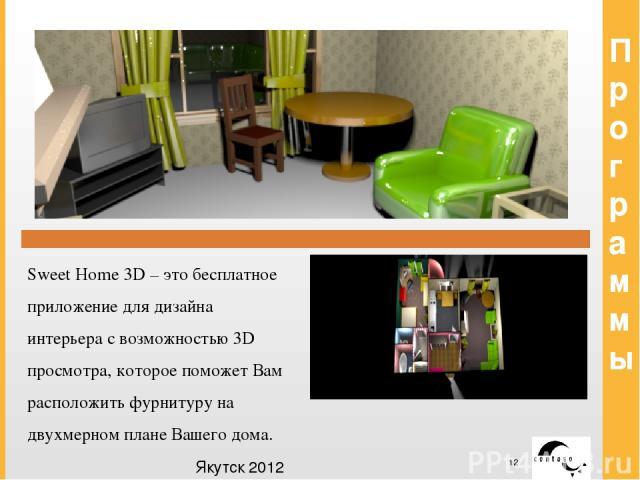 Программы Sweet Home 3D – это бесплатное приложение для дизайна интерьера с возможностью 3D просмотра, которое поможет Вам расположить фурнитуру на двухмерном плане Вашего дома. Якутск 2012 Заголовок Заголовок Заголовок