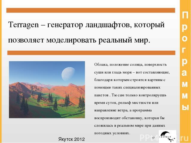 Программы Terragen – генератор ландшафтов, который позволяет моделировать реальный мир. Облака, положение солнца, поверхность суши или гладь моря – вот составляющие, благодаря которым строятся картины с помощью таких специализированных пакетов . Ты …
