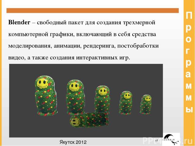 Программы Blender – свободный пакет для создания трехмерной компьютерной графики, включающий в себя средства моделирования, анимации, рендеринга, постобработки видео, а также создания интерактивных игр. Якутск 2012 Заголовок Заголовок Заголовок