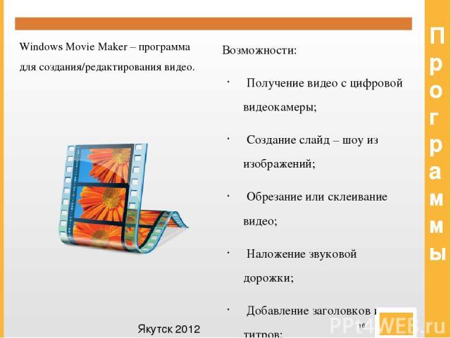 Программы Windows Movie Maker – программа для создания/редактирования видео. Возможности: Получение видео с цифровой видеокамеры; Создание слайд – шоу из изображений; Обрезание или склеивание видео; Наложение звуковой дорожки; Добавление заголовков …