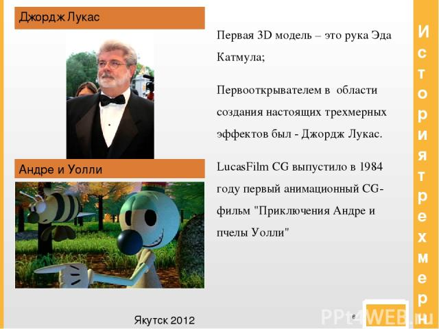 История трехмерной графики Джордж Лукас Андре и Уолли Первая 3D модель – это рука Эда Катмула; Первооткрывателем в области создания настоящих трехмерных эффектов был - Джордж Лукас. LucasFilm CG выпустило в 1984 году первый анимационный CG-фильм