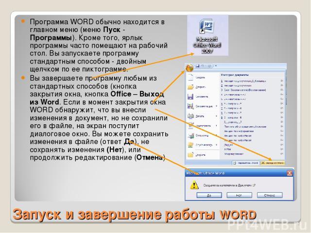 Запуск и завершение работы WORD Программа WORD обычно находится в главном меню (меню Пуск - Программы). Кроме того, ярлык программы часто помещают на рабочий стол. Вы запускаете программу стандартным способом - двойным щелчком по ее пиктограмме. Вы …