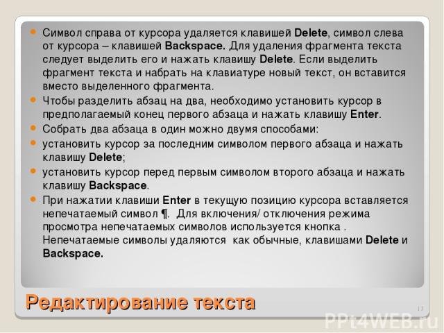 Редактирование текста Символ справа от курсора удаляется клавишей Delete, символ слева от курсора – клавишей Backspace. Для удаления фрагмента текста следует выделить его и нажать клавишу Delete. Если выделить фрагмент текста и набрать на клавиатуре…