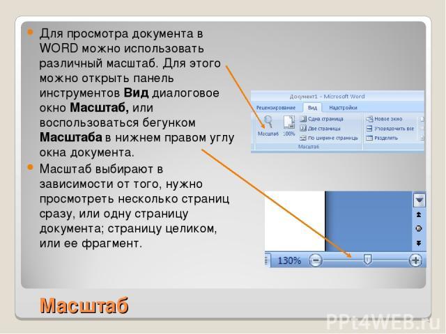 Масштаб Для просмотра документа в WORD можно использовать различный масштаб. Для этого можно открыть панель инструментов Вид диалоговое окно Масштаб, или воспользоваться бегунком Масштаба в нижнем правом углу окна документа. Масштаб выбирают в завис…
