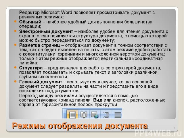 Режимы отображения документа Редактор Microsoft Word позволяет просматривать документ в различных режимах: Обычный – наиболее удобный для выполнения большинства операций; Электронный документ – наиболее удобен для чтения документа с экрана: слева по…