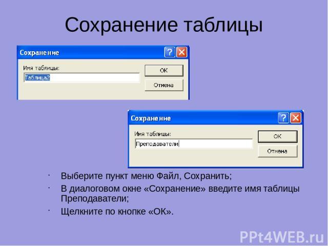 Сохранение таблицы Выберите пункт меню Файл, Сохранить; В диалоговом окне «Сохранение» введите имя таблицы Преподаватели; Щелкните по кнопке «ОК».