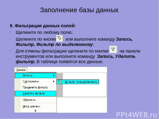 Заполнение базы данных 9. Фильтрация данных полей: Щелкните по любому полю; Щелкните по кнопке или выполните команду Запись, Фильтр, Фильтр по выделенному; Для отмены фильтрации щелкните по кнопке на панели инструментов или выполните команду Запись,…