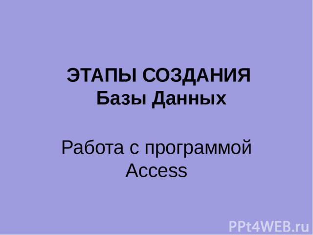 ЭТАПЫ СОЗДАНИЯ Базы Данных Работа с программой Access