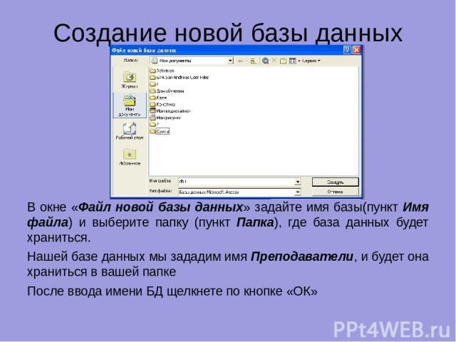 Создание новой базы данных В окне «Файл новой базы данных» задайте имя базы(пункт Имя файла) и выберите папку (пункт Папка), где база данных будет храниться. Нашей базе данных мы зададим имя Преподаватели, и будет она храниться в вашей папке После в…