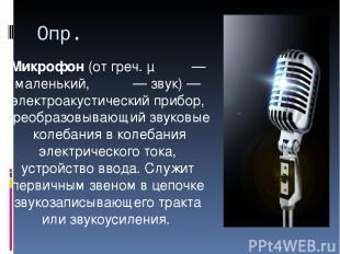 Опр. Микрофо н(отгреч.μικρός— маленький,φωνη— звук)— электроакустический