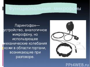 Функциональные микрофоны Ларингофон— устройство, аналогичное микрофону, но испол