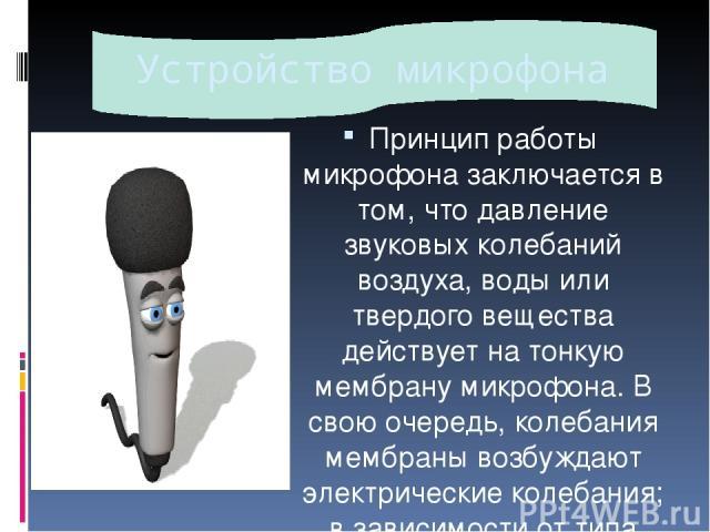 Устройство микрофона Принцип работы микрофона заключается в том, что давление звуковых колебаний воздуха, воды или твердого вещества действует на тонкую мембрану микрофона. В свою очередь, колебания мембраны возбуждают электрические колебания; в зав…