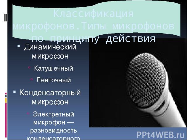 Классификация микрофонов.Типы микрофонов по принципу действия Динамический микрофон Катушечный Ленточный Конденсаторный микрофон Электретный микрофон— разновидность конденсаторного микрофона. Угольный микрофон Пьезомикрофон