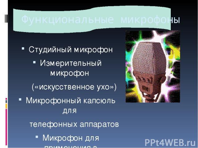 Функциональные микрофоны Студийный микрофон Измерительный микрофон («искусственное ухо») Микрофонный капсюль для телефонных аппаратов Микрофон для применения в радиогарнитурах Микрофон для скрытого ношения