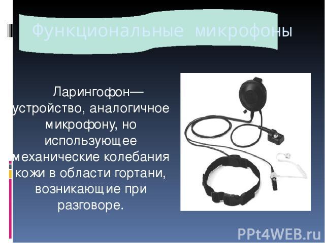 Функциональные микрофоны Ларингофон— устройство, аналогичное микрофону, но использующее механические колебания кожи в области гортани, возникающие при разговоре.
