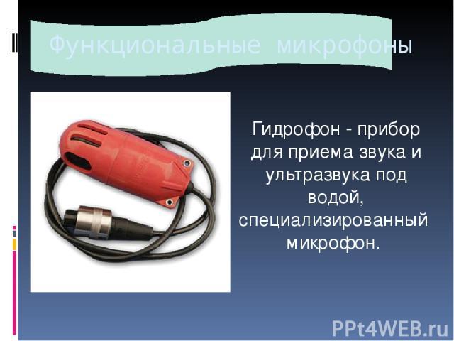Функциональные микрофоны Гидрофон - прибор для приема звука и ультразвука под водой, специализированныймикрофон.