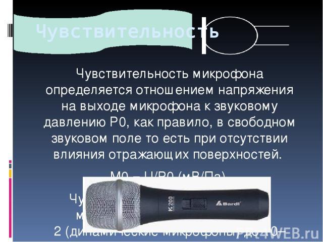 Чувствительность Чувствительность микрофона определяется отношением напряжения навыходе микрофона кзвуковому давлениюР0, какправило,всвободном звуковом поле тоесть приотсутствии влияния отражающих поверхностей. M0= U/P0(мВ/Па). Чувствитель…