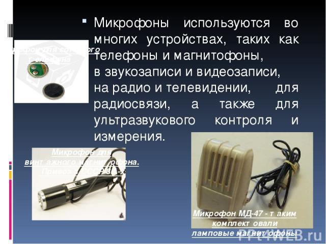 Микрофоны используются во многих устройствах, таких как телефоныимагнитофоны, взвукозаписиивидеозаписи, нарадиоителевидении, для радиосвязи, а также для ультразвукового контроля и измерения. МикрофонМД-47 - таким комплектовали ламповыемагн…