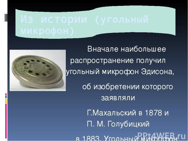 Из истории (угольный микрофон) Вначале наибольшее распространение получил угольный микрофонЭдисона, об изобретении которого заявляли Г.Махальскийв 1878 и П.М.Голубицкий в 1883. Угольный микрофон до сих пор используется в аппаратах аналоговой т…