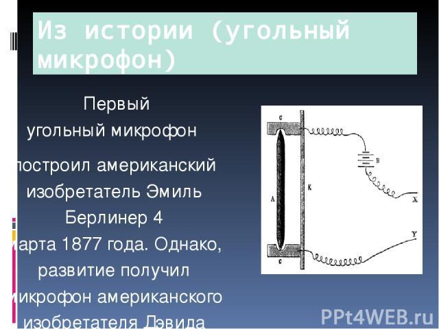 Первый угольныймикрофон построил американский изобретательЭмиль Берлинер4 марта1877года. Однако, развитие получил микрофон американского изобретателя Дэвида Юза в мае1878года. Микрофон Юза содержал угольный стержень с заострёнными концами, …
