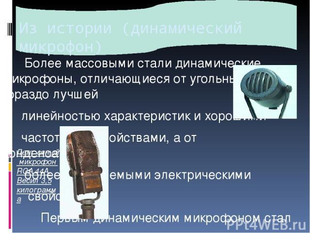 Из истории (динамический микрофон) Более массовыми стали динамические микрофоны, отличающиеся от угольных гораздо лучшей линейностью характеристик и хорошими частотными свойствами, а от конденсаторных, более приемлемыми электрическими свойствами. П…