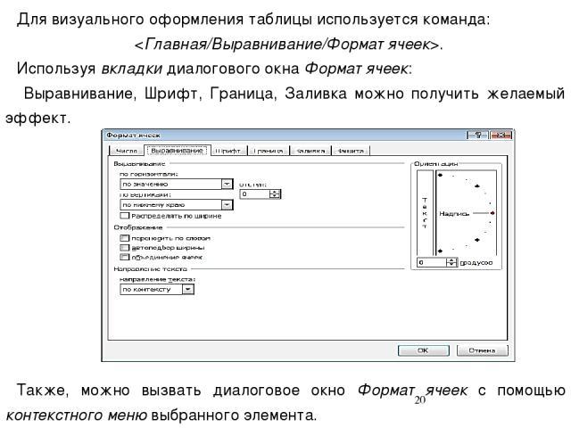 Для визуального оформления таблицы используется команда: . Используя вкладки диалогового окна Формат ячеек: Выравнивание, Шрифт, Граница, Заливка можно получить желаемый эффект. Также, можно вызвать диалоговое окно Формат ячеек с помощью контекстног…