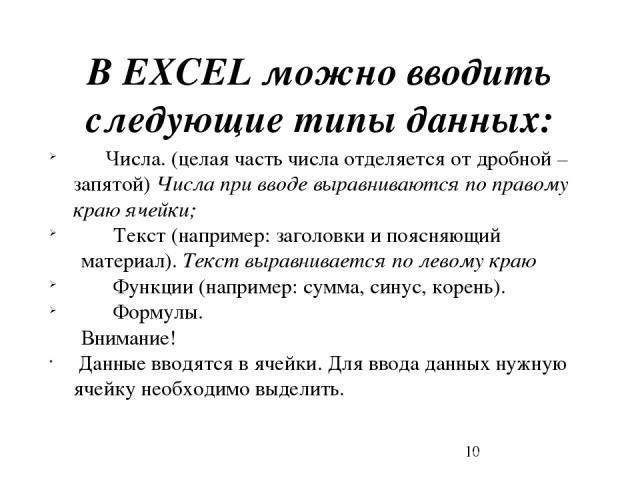 В EXCEL можно вводить следующие типы данных: Числа. (целая часть числа отделяется от дробной – запятой) Числа при вводе выравниваются по правому краю ячейки; Текст (например: заголовки и поясняющий материал). Текст выравнивается по левому краю Функц…
