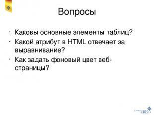 Вопросы Каковы основные элементы таблиц? Какой атрибут в HTML отвечает за выравн