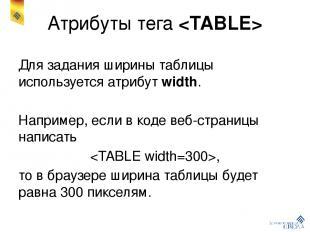 Атрибуты тега Для задания ширины таблицы используется атрибут width. Например, е