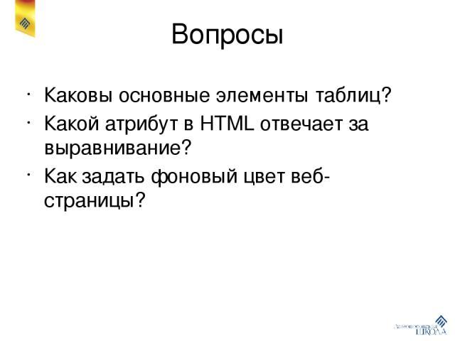 Вопросы Каковы основные элементы таблиц? Какой атрибут в HTML отвечает за выравнивание? Как задать фоновый цвет веб-страницы?