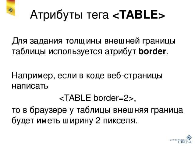 Атрибуты тега Для задания толщины внешней границы таблицы используется атрибут border. Например, если в коде веб-страницы написать , то в браузере у таблицы внешняя граница будет иметь ширину 2 пикселя.