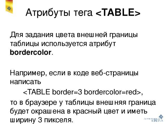 Атрибуты тега Для задания цвета внешней границы таблицы используется атрибут bordercolor. Например, если в коде веб-страницы написать , то в браузере у таблицы внешняя граница будет окрашена в красный цвет и иметь ширину 3 пикселя. Атрибут bordercol…