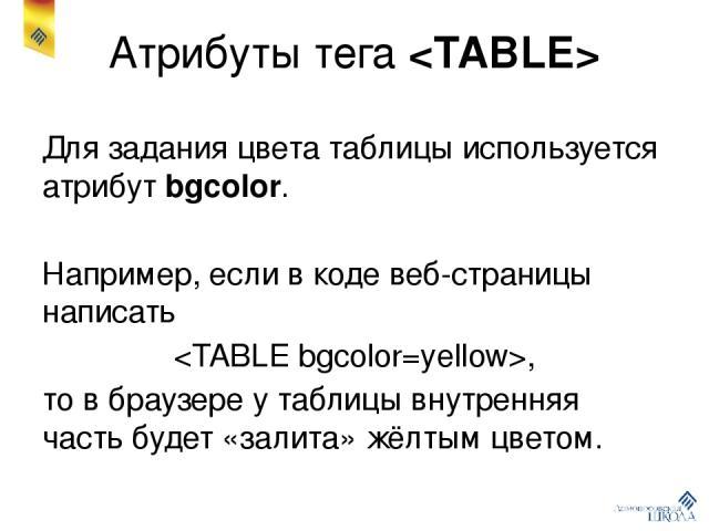 Атрибуты тега Для задания цвета таблицы используется атрибут bgcolor. Например, если в коде веб-страницы написать , то в браузере у таблицы внутренняя часть будет «залита» жёлтым цветом.