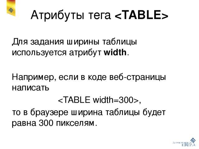 Атрибуты тега Для задания ширины таблицы используется атрибут width. Например, если в коде веб-страницы написать , то в браузере ширина таблицы будет равна 300 пикселям.