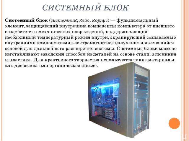 СИСТЕМНЫЙ БЛОК Системный блок(системник, кейс, корпус)— функциональный элемент, защищающий внутренние компоненты компьютера от внешнего воздействия и механических повреждений, поддерживающий необходимый температурный режим внутри, экранирующий соз…