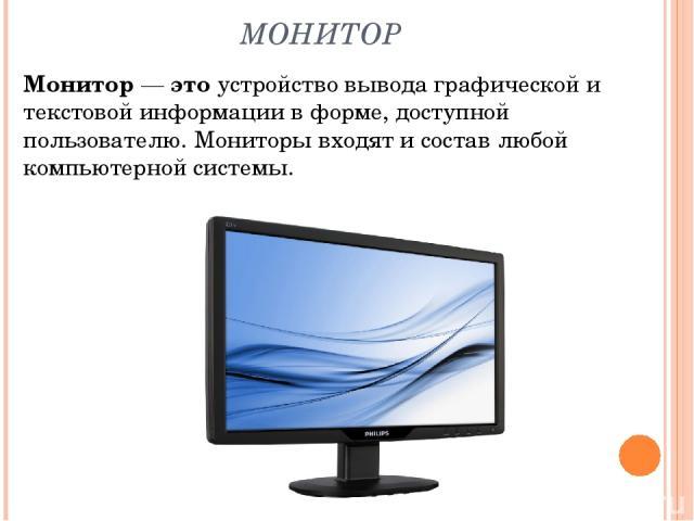 МОНИТОР Монитор — это устройство вывода графической и текстовой информации в форме, доступной пользователю. Мониторы входят и состав любой компьютерной системы.