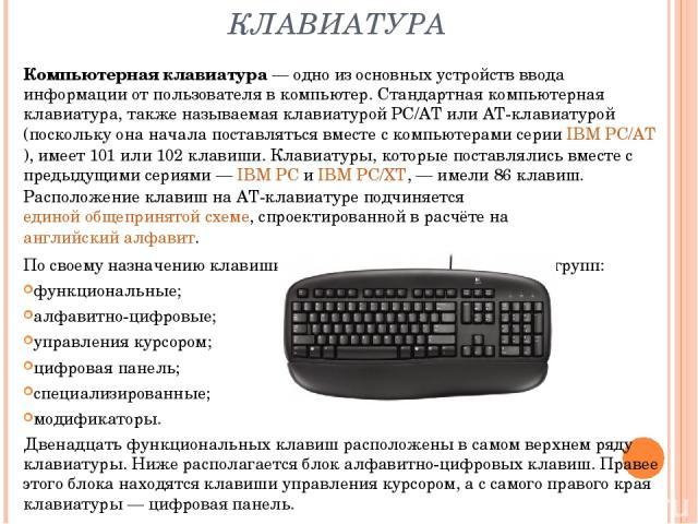 КЛАВИАТУРА Компьютерная клавиатура— одно из основных устройств ввода информации от пользователя в компьютер. Стандартная компьютерная клавиатура, также называемая клавиатурой PC/AT или AT-клавиатурой (поскольку она начала поставляться вместе с комп…