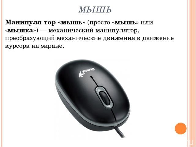 МЫШЬ Манипуля тор «мышь» (просто «мышь» или «мышка»)— механический манипулятор, преобразующий механические движения в движение курсора на экране.